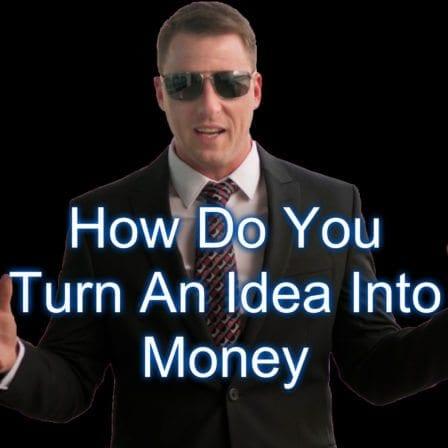 How Do You Turn An Idea Into Money [Video]