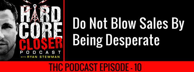 THC Podcast 010: Do Not Blow Sales By Being Desperate
