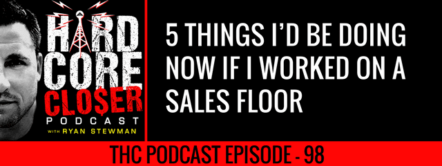 THC Podcast 098: 5 Things I'd Be Doing Right Now If I Worked On A Sales Floor