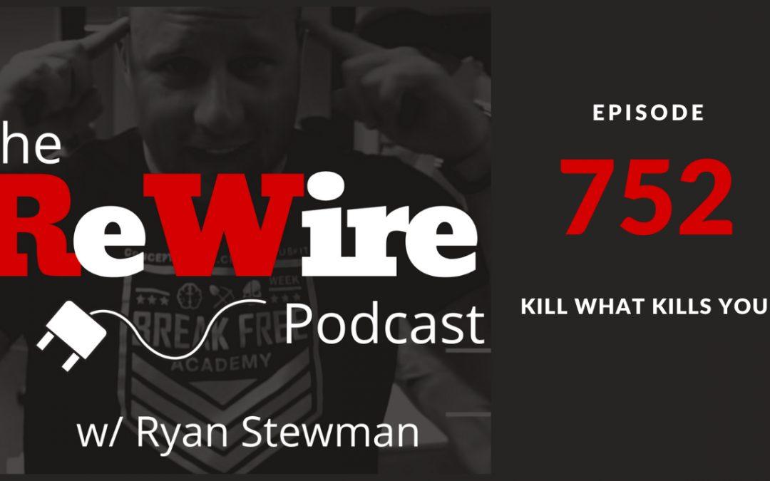 ReWire 752:  Kill What Kills You